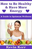 How to Be Healthy & Have More Energy: A Guide to Optimum Wellness. (Healthy Eating, Healthy Living, Health and Fitness, Healthy Habits, Lose Weight, Sleep Well)