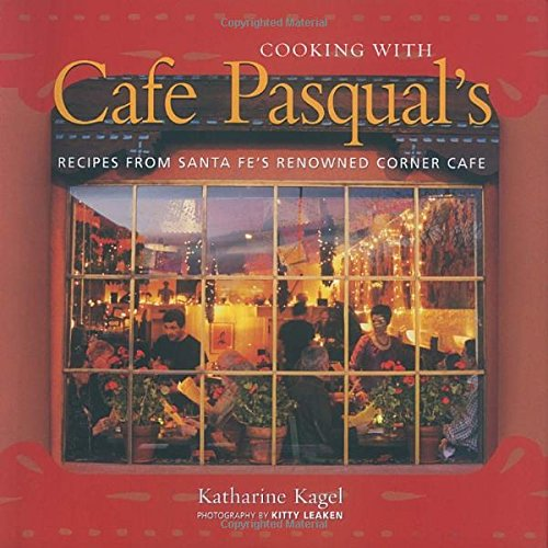Cooking with Cafe Pasqual's: Recipes from Santa Fe's Renowned Corner Cafe by Katharine Kagel