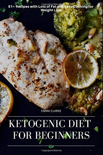 Ketogenic Diet for Beginners: 51+ Recipes with Lots of Fat and Easy Cooking for Weight Loss (Easy Meal) by Emma Clarke