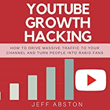 Youtube Growth Hacking: How to Drive Massive Traffic to Your Channel and Turn People into Rabid Fans Audiobook by Jeff Abston Narrated by Jason Burkhead