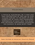 A Physical Nosonomy, or, a New and True Description of the Law of God in the Body of Man Confuting by Many and Undeniable Experiences, William Drage, 124095834X