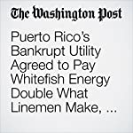 Puerto Rico's Bankrupt Utility Agreed to Pay Whitefish Energy Double What Linemen Make, Documents Show | Aaron C. Davis,Steven Mufson