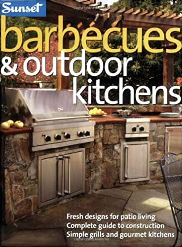 Barbecues U0026 Outdoor Kitchens: Fresh Design For Patio Living, Complete Guide  To Construction, Simple Grills And Gourmet Kitchens: The Editors Of Sunset:  ...