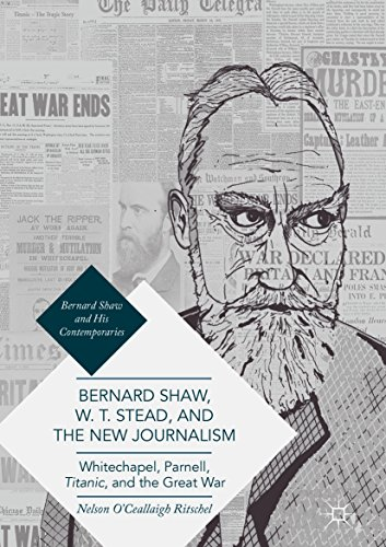 Bernard Shaw, W. T. Stead, and the New Journalism: Whitechapel, Parnell, Titanic, and the Great War (Bernard Shaw and His - Shaw Mall