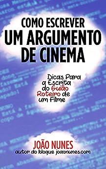 Como Escrever um Argumento de Cinema: Dicas para a Escrita do Guião / Roteiro de um Filme por [Nunes, João]