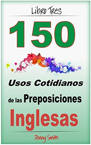 Download 150 Usos Cotidianos de las Preposiciones Inglesas. Libro Tres: Intermedio a Avanzado. (Spanish Edition) Pdf