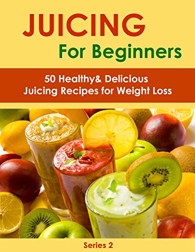 Juicing for Beginners: 50 Healthy&Delicious Juicing Recipes for Weight Loss (Juicing recipes for vitality and health,Juicing for health recipe book,Juicing ... Juicing for beauty) (Juicing Book Book 2) by Sienna Hardy