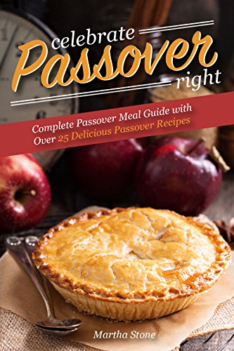 Celebrate Passover Right: Complete Passover Meal Guide with Over 25 Delicious Passover Recipes (English Edition)