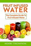 Fruit Infused Water: Top Quick, Easy, Refreshing and Tasty Fruit Infused Water Recipes To Aid Weight loss and Maximum Health (weight loss, living ice, detox, beginners, vitamin cleanse, juicing)
