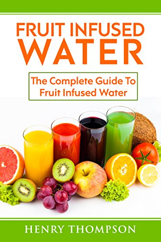 Fruit Infused Water: Top Quick, Easy, Refreshing and Tasty Fruit Infused Water Recipes To Aid Weight loss and Maximum Health (weight loss, living ice, detox, beginners, vitamin cleanse, juicing) by Henry Thompson