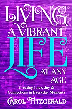 Living a Vibrant Life At Any Age: Creating Love, Joy, & Connections in Everyday Moments