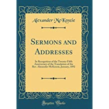 Sermons and Addresses: In Recognition of the Twenty-Fifth Anniversary of the Translation of the REV. Alexander McKenzie, January, 1892 (Classic Reprint)
