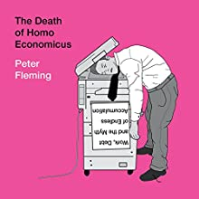 The Death of Homo Economicus: Work, Debt and the Myth of Endless Accumulation Audiobook by Peter Fleming Narrated by James Young