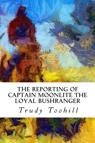 The Reporting of Captain Moonlite the Loyal Bushranger: His Story in Newspaper Articles 1869 - 1880 (Australian Bushrang