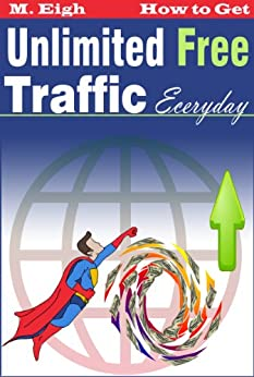 How to Get Unlimited Free Traffic Everyday (2.0) by [Eigh, M.]