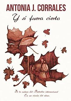 Y si fuera cierto (Spanish Edition) by [Corrales, Antonia J.]