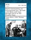 Kent's Commentary on International Law, Revised with Notes and Cases Brought down to the Present Time, James Kent and John Thomas Abdy, 128926841X