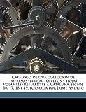 Catálogo de una Colección de Impresos Referentes Á Cataluña, Siglos 16, 17, 18 y 19, Formada Por Jaime Andreu, Jaime Andreu y Pont and Jaime Andreu Y Pont, 1149306297
