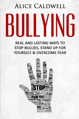 Bullying: Real And Lasting Ways To Stop Bullies, Stand Up For Yourself And Overcome Fear (Depression, Bullying in School, School Violence, Parenting, Workplace Bullying, Harassment)