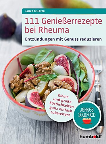 111 Genießerrezepte bei Rheuma: Entzündungen mit Genuss reduzieren. Kleine und große Köstlichkeiten ganz einfach zubereiten! Jankes Soulfood