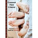 Comment Faire L'Amour: Tous les secrets - Toutes les techniques (French Edition)