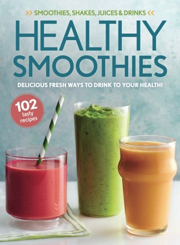 Healthy Smoothies: Delicious Fresh Ways To Drink To Your Health!