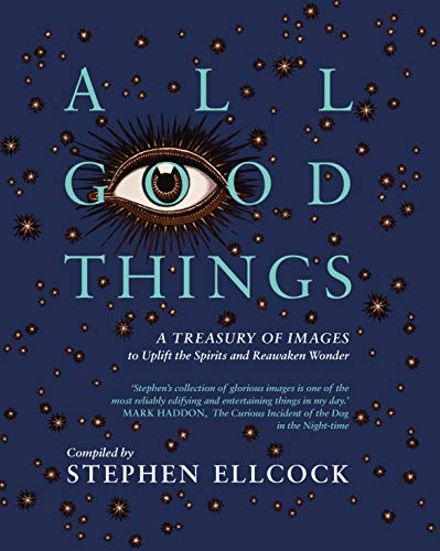 All Good Things: A Treasury of Images to Uplift the Spirits and Reawaken Wonder por Stephen Ellcock