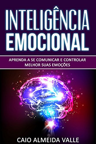 Inteligência Emocional: Aprenda a se comunicar e controlar melhor suas emoções para se comunicar melhor e multiplicar suas competências sociais e sucessos na vida!