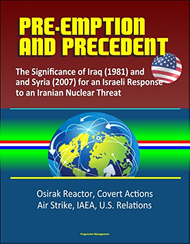 Pre-Emption and Precedent: The Significance of Iraq (1981) and Syria (2007) for an Israeli Response to an Iranian Nuclear Threat - Osirak Reactor, Covert Actions, Air Strike, IAEA, U.S. Relations