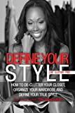 Define Your Style. Live Clutter Free: How To De-Clutter Your Closet, Organize Your Wardrobe and Define Your Style