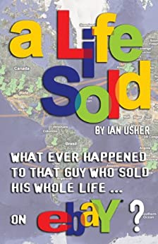 A LIFE SOLD - What ever happened to that guy who sold his whole life on eBay? by [Usher, Ian]