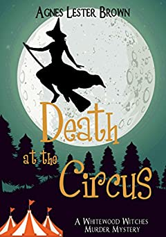 Death At The Circus (A Whitewood Witches Murder Mystery Book 2)