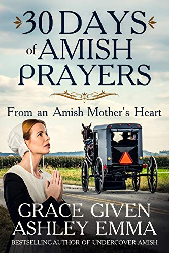 30 Days of Amish Prayers: Prayers from an Amish Mother's Heart by [Emma, Ashley, Given, Grace]