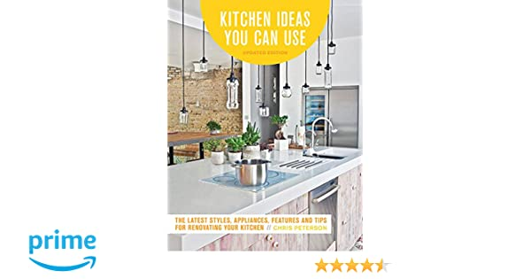 Kitchen ideas you can use updated edition the latest styles appliances features and tips for renovating your kitchen chris peterson 9780760360675