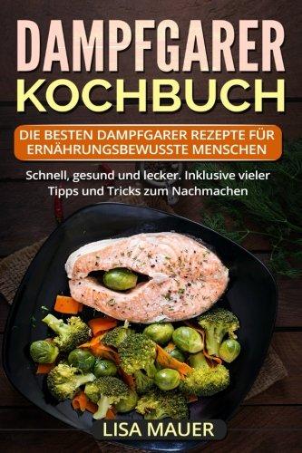 Download Dampfgarer Kochbuch: Die besten Dampfgarer Rezepte für ernährungsbewusste Menschen. Schnell, gesund und lecker. Inklusive vieler Tipps und Tricks zum Nachmachen. (German Edition) pdf epub