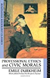 Professional Ethics and Civic Morals, Emile Durkheim, 041506225X