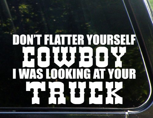 Don't Flatter Yourself Cowboy I Was Looking At Your Truck (8-3/4' x 5') Die Cut Decal Bumper Sticker For Windows. Cars, Trucks, Laptops, Etc