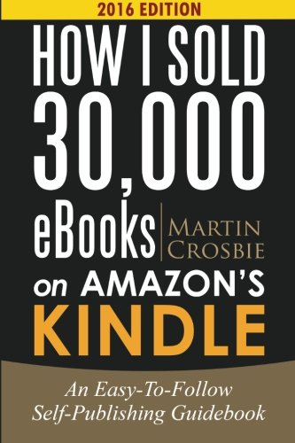 How I Sold 30,000 eBooks on Amazon's Kindle: An Easy-To-Follow Self-Publishing Guidebook 2016 edition PDF