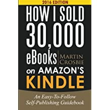 How I Sold 30,000 eBooks on Amazon's Kindle: An Easy-To-Follow Self-Publishing Guidebook 2016 edition