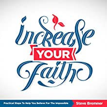 Increase Your Faith: Practical Steps to Help You Believe for the Impossible Audiobook by Steve Bremner Narrated by Steve Bremner