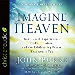Imagine Heaven: Near-Death Experiences, God's Promises, and the Exhilarating Future That Awaits You | John Burke
