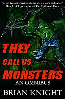They Call Us Monsters: An Omnibus by [Knight, Brian]