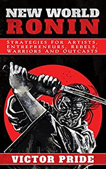 New World Ronin: Strategies for Artists, Entrepreneurs, Rebels, Warriors and Outcasts by [Pride, Victor]