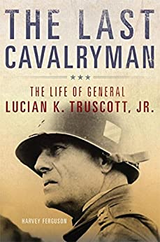 The Last Cavalryman: The Life of General Lucian K. Truscott, Jr. (Campaigns and Commanders Series) by [Ferguson, Harvey]
