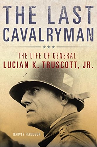 The Last Cavalryman: The Life of General Lucian K. Truscott, Jr. (Campaigns and Commanders Series Book 48)