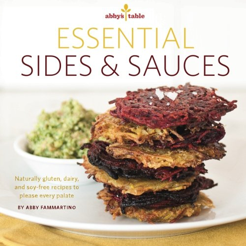 Abby's Table Essential Sauces + Sides: Naturally gluten, dairy, and soy-free recipes to please every palate.