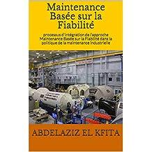 Maintenance Basée sur la Fiabilité : processus d'Intégration de l'approche Maintenance Basée sur la Fiabilité dans la politique de la maintenance industrielle  (French Edition)