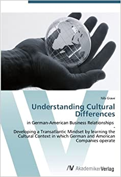 Understanding Cultural Differences: in German-American Business Relationships - Developing a Transatlantic Mindset by learning the Cultural Context in which German and American Companies operate