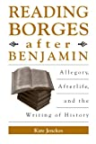 img - for Reading Borges after Benjamin: Allegory, Afterlife, and the Writing of History (S U N Y Series in Latin American and Iberian Thought and Cure) (SUNY ... American and Iberian Thought and Culture) book / textbook / text book