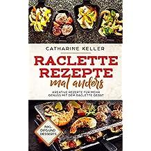 Raclette Rezepte mal anders: Kreative Rezepte für mehr Genuss mit dem Raclette Gerät, inkl. Dips und Dessert (German Edition)